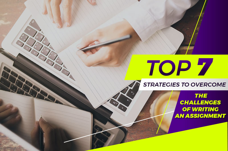 Top 7 Strategies To Overcome The Challenges Of Writing An Assignment